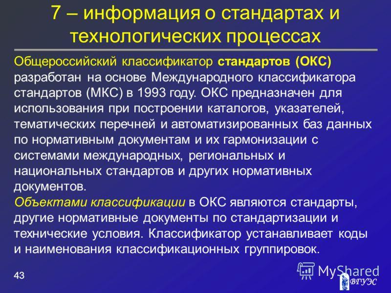 7 – информация о стандартах и технологических процессах 43 Общероссийский классификатор стандартов (ОКС) разработан на основе Международного классификатора стандартов (МКС) в 1993 году. ОКС предназначен для использования при построении каталогов, ука