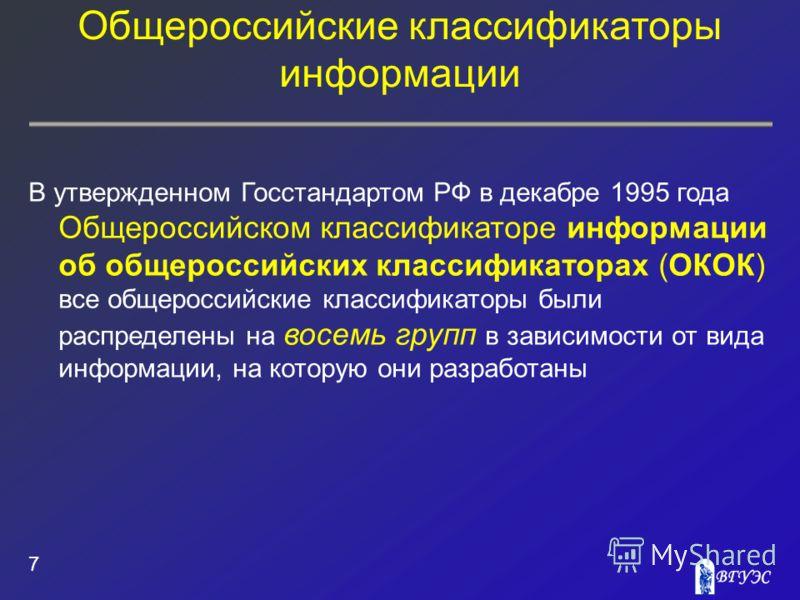 Общероссийские классификаторы информации 7 В утвержденном Госстандартом РФ в декабре 1995 года Общероссийском классификаторе информации об общероссийских классификаторах (ОКОК) все общероссийские классификаторы были распределены на восемь групп в зав