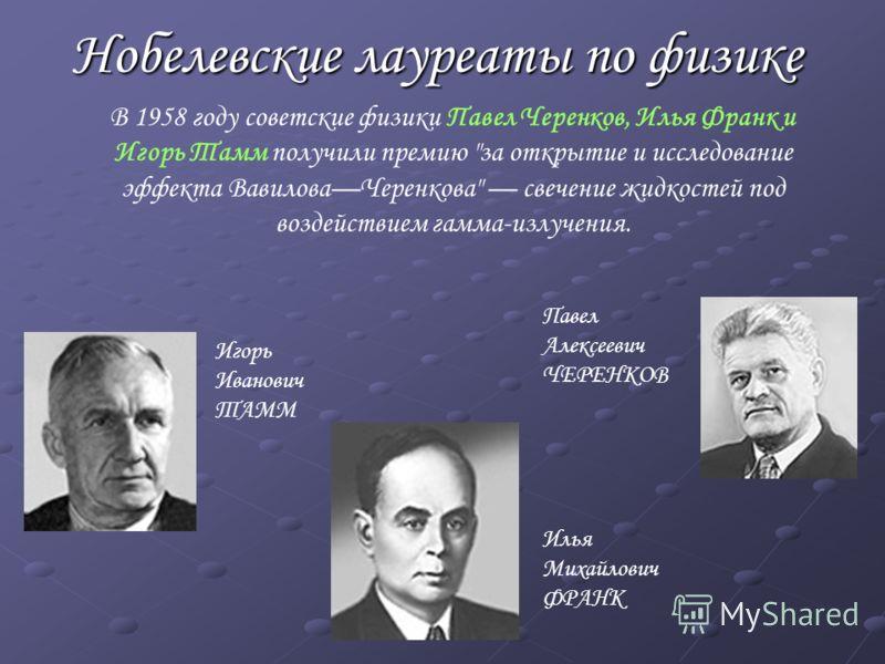 Нобелевские лауреаты по физике В 1958 году советские физики Павел Черенков, Илья Франк и Игорь Тамм получили премию