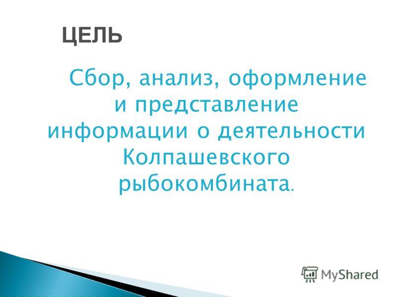 Сбор, анализ, оформление и представление информации о деятельности Колпашевского рыбокомбината. ЦЕЛЬ