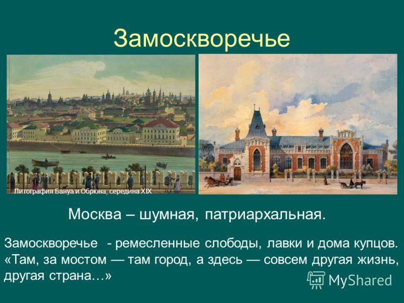 Замоскворечье Литография Бануа и Обрюна, середина XIX Замоскворечье - ремесленные слободы, лавки и дома купцов. «Там, за мостом там город, а здесь совсем другая жизнь, другая страна…» Москва – шумная, патриархальная.