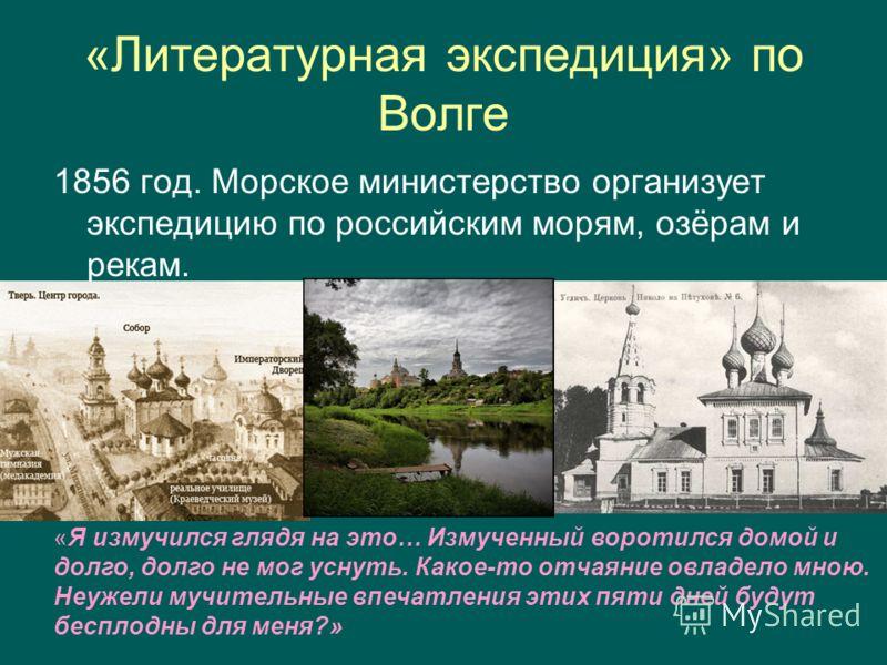 «Литературная экспедиция» по Волге 1856 год. Морское министерство организует экспедицию по российским морям, озёрам и рекам. «Я измучился глядя на это… Измученный воротился домой и долго, долго не мог уснуть. Какое-то отчаяние овладело мною. Неужели