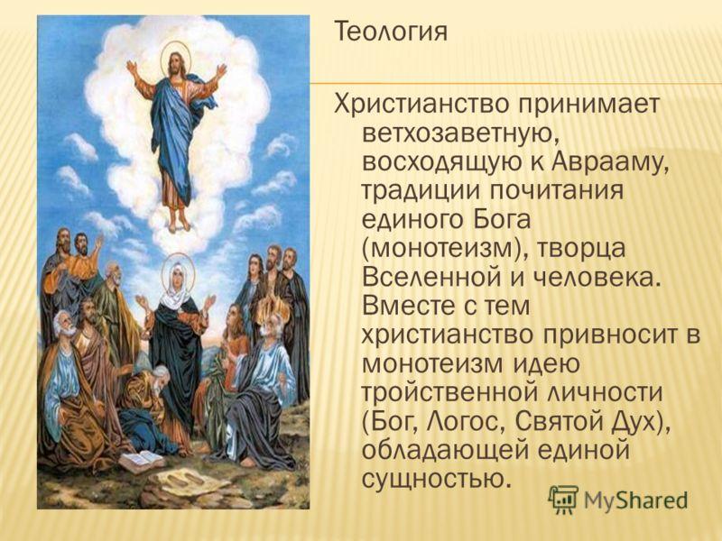 Теология Христианство принимает ветхозаветную, восходящую к Аврааму, традиции почитания единого Бога (монотеизм), творца Вселенной и человека. Вместе с тем христианство привносит в монотеизм идею тройственной личности (Бог, Логос, Святой Дух), облада