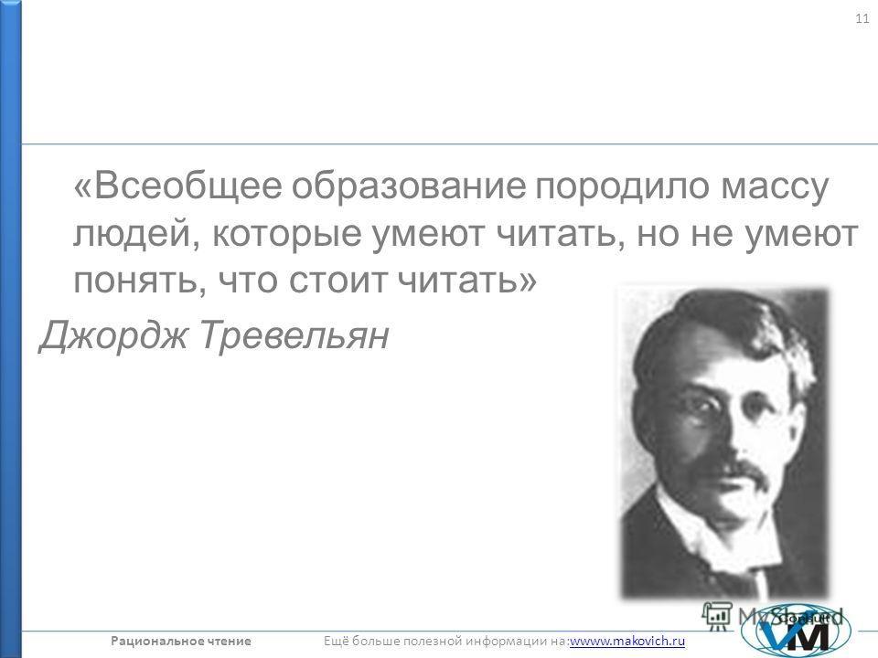 Рациональное чтение Ещё больше полезной информации на:wwww.makovich.ruwwww.makovich.ru «Всеобщее образование породило массу людей, которые умеют читать, но не умеют понять, что стоит читать» Джордж Тревельян 11