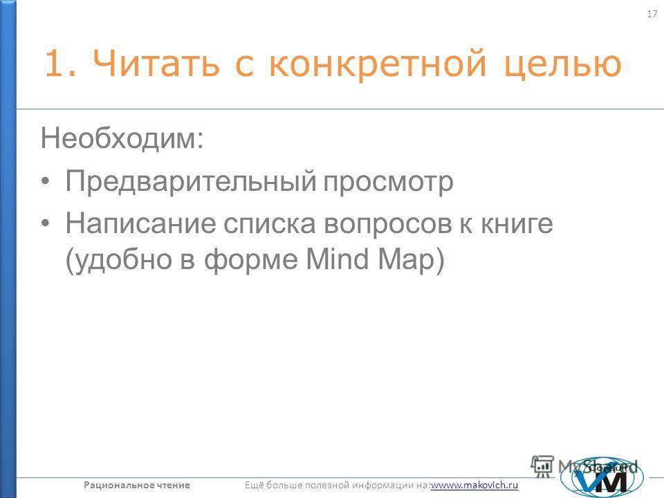 Рациональное чтение Ещё больше полезной информации на:wwww.makovich.ruwwww.makovich.ru 1. Читать с конкретной целью Необходим: Предварительный просмотр Написание списка вопросов к книге (удобно в форме Mind Map) 17