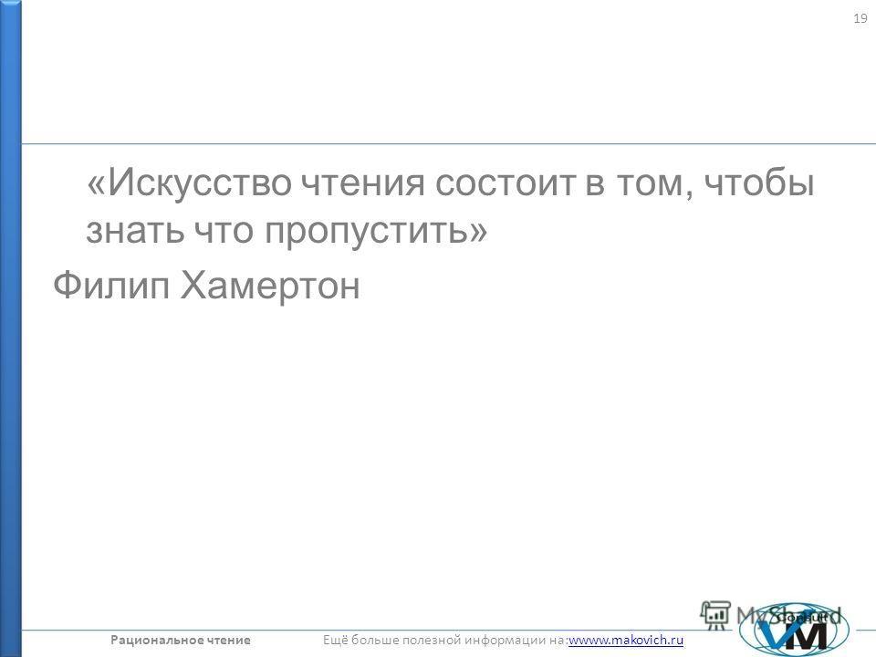 Рациональное чтение Ещё больше полезной информации на:wwww.makovich.ruwwww.makovich.ru «Искусство чтения состоит в том, чтобы знать что пропустить» Филип Хамертон 19