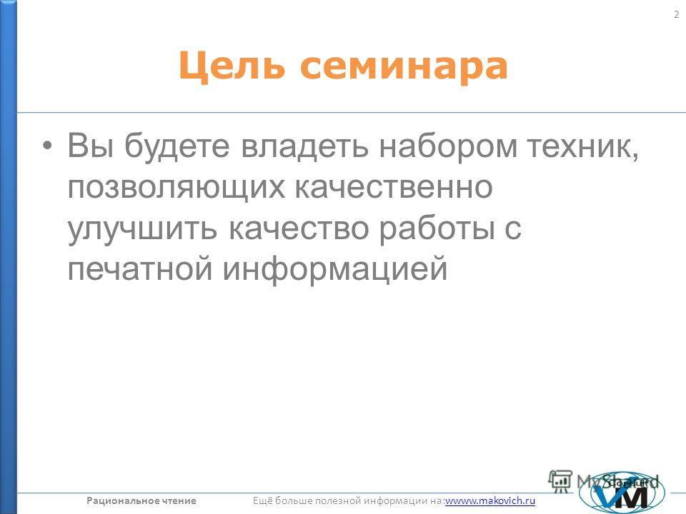 Рациональное чтение Ещё больше полезной информации на:wwww.makovich.ruwwww.makovich.ru Цель семинара Вы будете владеть набором техник, позволяющих качественно улучшить качество работы с печатной информацией 2