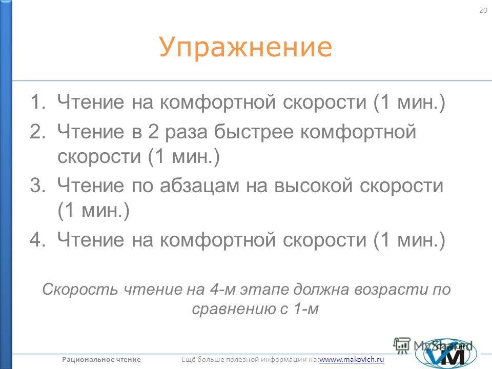 Рациональное чтение Ещё больше полезной информации на:wwww.makovich.ruwwww.makovich.ru Упражнение 1.Чтение на комфортной скорости (1 мин.) 2.Чтение в 2 раза быстрее комфортной скорости (1 мин.) 3.Чтение по абзацам на высокой скорости (1 мин.) 4.Чтени