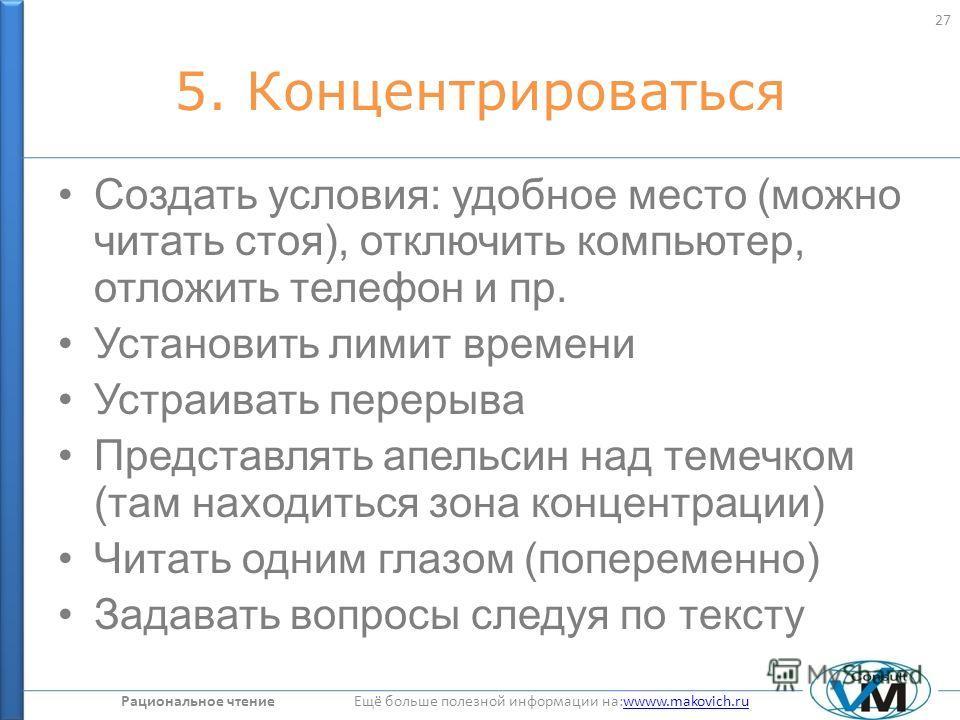Рациональное чтение Ещё больше полезной информации на:wwww.makovich.ruwwww.makovich.ru 5. Концентрироваться Создать условия: удобное место (можно читать стоя), отключить компьютер, отложить телефон и пр. Установить лимит времени Устраивать перерыва П