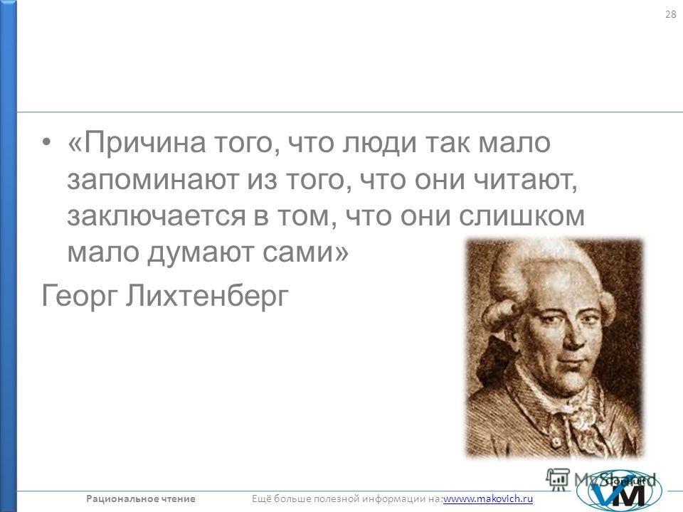 Рациональное чтение Ещё больше полезной информации на:wwww.makovich.ruwwww.makovich.ru «Причина того, что люди так мало запоминают из того, что они читают, заключается в том, что они слишком мало думают сами» Георг Лихтенберг 28