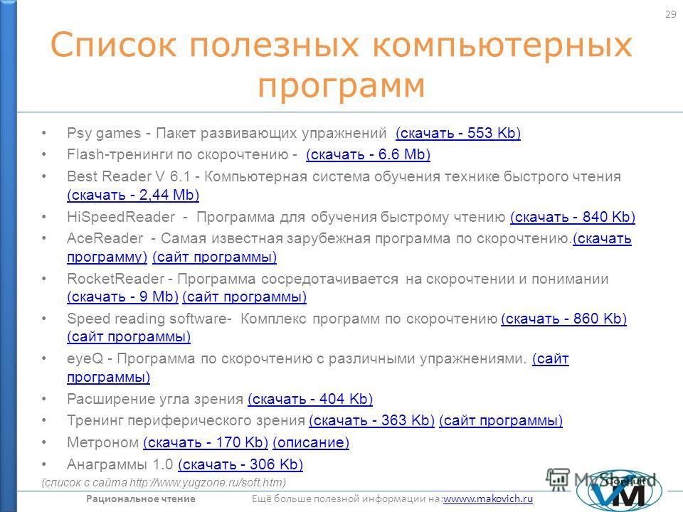 Рациональное чтение Ещё больше полезной информации на:wwww.makovich.ruwwww.makovich.ru Список полезных компьютерных программ Psy games - Пакет развивающих упражнений (скачать - 553 Kb)(скачать - 553 Kb) Flash-тренинги по скорочтению - (скачать - 6.6