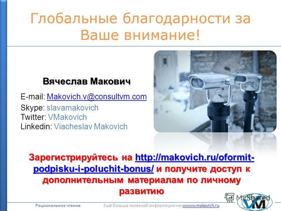 Рациональное чтение Ещё больше полезной информации на:wwww.makovich.ruwwww.makovich.ru Глобальные благодарности за Ваше внимание! Вячеслав Макович E-mail: Makovich.v@consultvm.comMakovich.v@consultvm.com Skype: slavamakovich Twitter: VMakovich Linked
