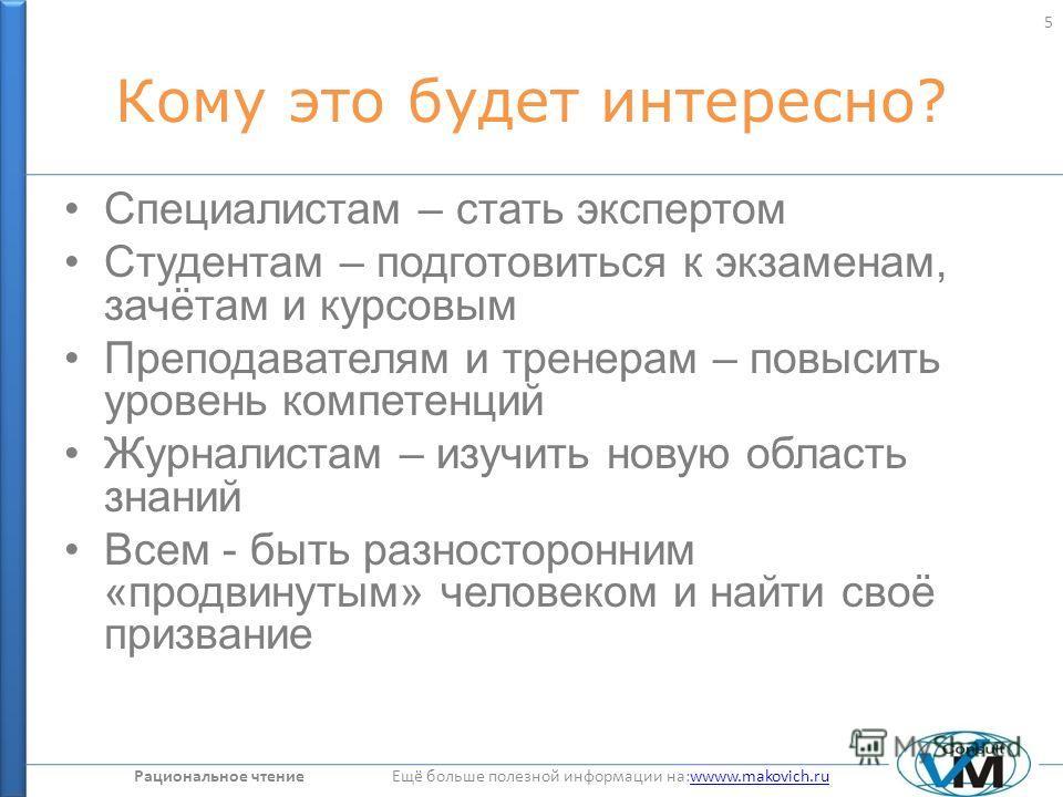 Рациональное чтение Ещё больше полезной информации на:wwww.makovich.ruwwww.makovich.ru Кому это будет интересно? Специалистам – стать экспертом Студентам – подготовиться к экзаменам, зачётам и курсовым Преподавателям и тренерам – повысить уровень ком