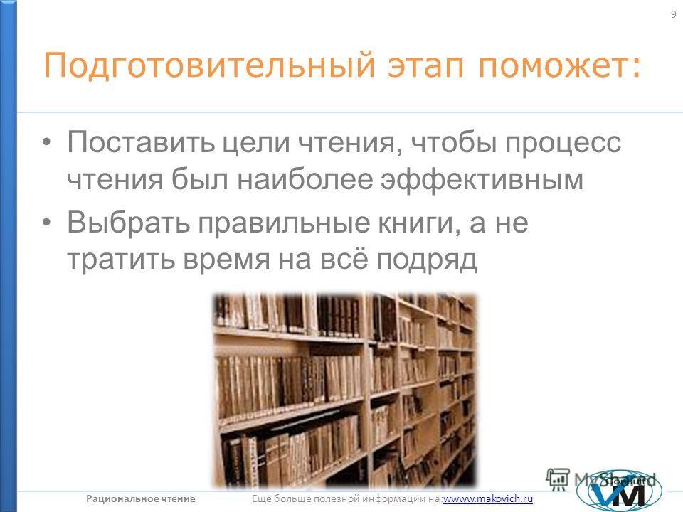 Рациональное чтение Ещё больше полезной информации на:wwww.makovich.ruwwww.makovich.ru Подготовительный этап поможет: Поставить цели чтения, чтобы процесс чтения был наиболее эффективным Выбрать правильные книги, а не тратить время на всё подряд 9
