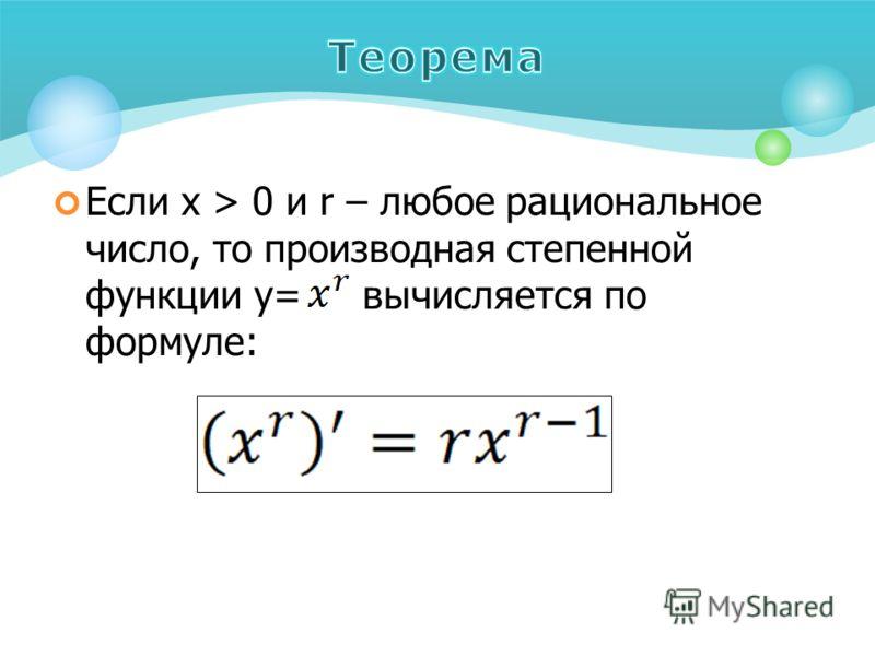 Если х > 0 и r – любое рациональное число, то производная степенной функции y= вычисляется по формуле: