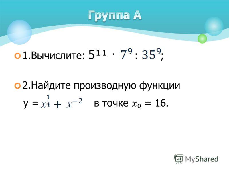 1.Вычислите: 5¹¹ · : ; 2.Найдите производную функции у = в точке х = 16.
