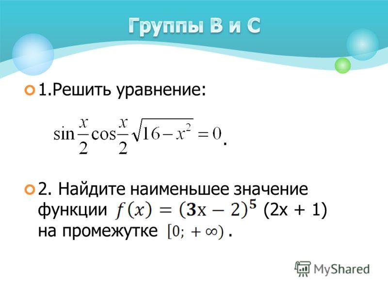 1.Решить уравнение:. 2. Найдите наименьшее значение функции (2х + 1) на промежутке.