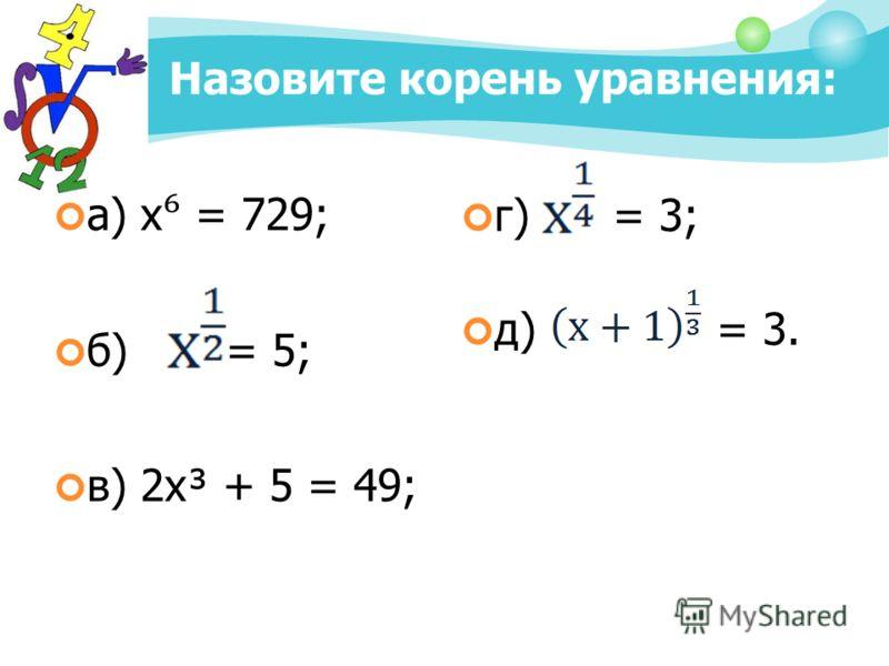 Назовите корень уравнения: а) х = 729; б) = 5; в) 2х³ + 5 = 49; г) = 3; д) = 3.