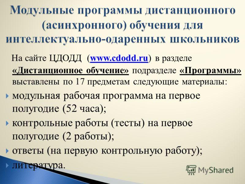 На сайте ЦДОДД (www.cdodd.ru) в разделе «Дистанционное обучение» подразделе «Программы» выставлены по 17 предметам следующие материалы:www.cdodd.ru модульная рабочая программа на первое полугодие (52 часа); контрольные работы (тесты) на первое полуго