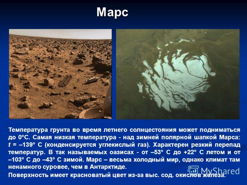 Марс Температура грунта во время летнего солнцестояния может подниматься до 0°C. Самая низкая температура - над зимней полярной шапкой Марса: t = –139° C (конденсируется углекислый газ). Характерен резкий перепад температур. В так называемых оазисах