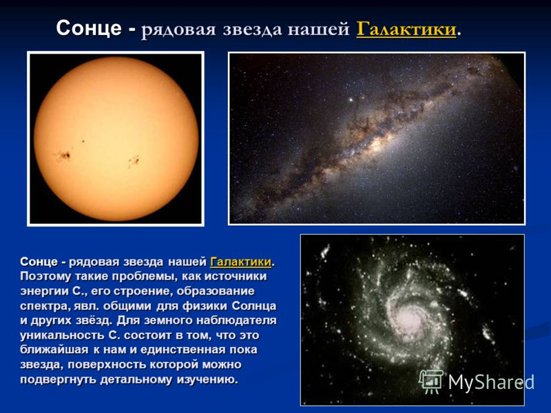 Сонце - рядовая звезда нашей Галактики. Поэтому такие проблемы, как источники энергии С., его строение, образование спектра, явл. общими для физики Солнца и других звёзд. Для земного наблюдателя уникальность С. состоит в том, что это ближайшая к нам