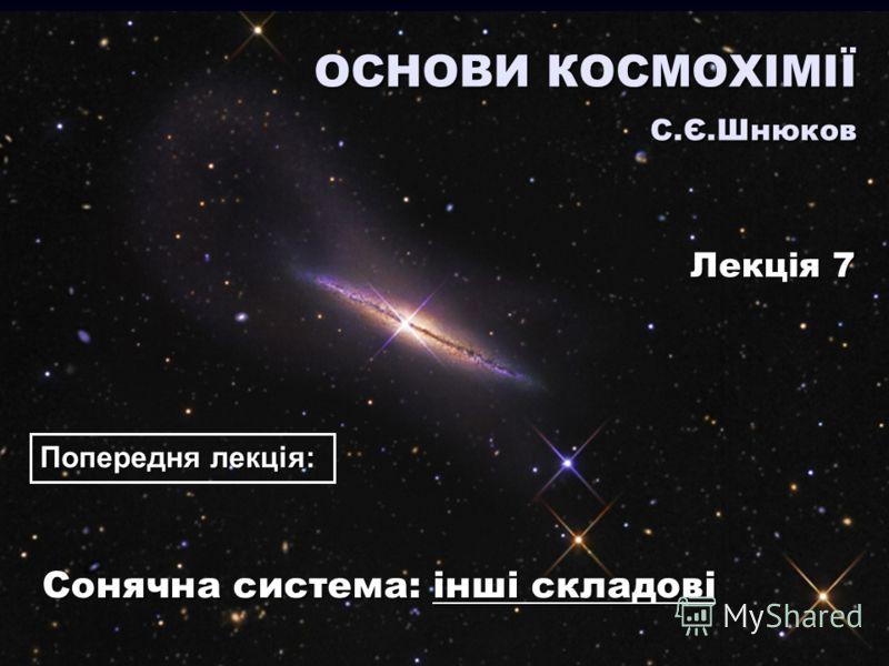 Сонячна система: інші складові ОСНОВИ КОСМОХІМІЇ С.Є.Шнюков Лекція 7 Попередня лекція: