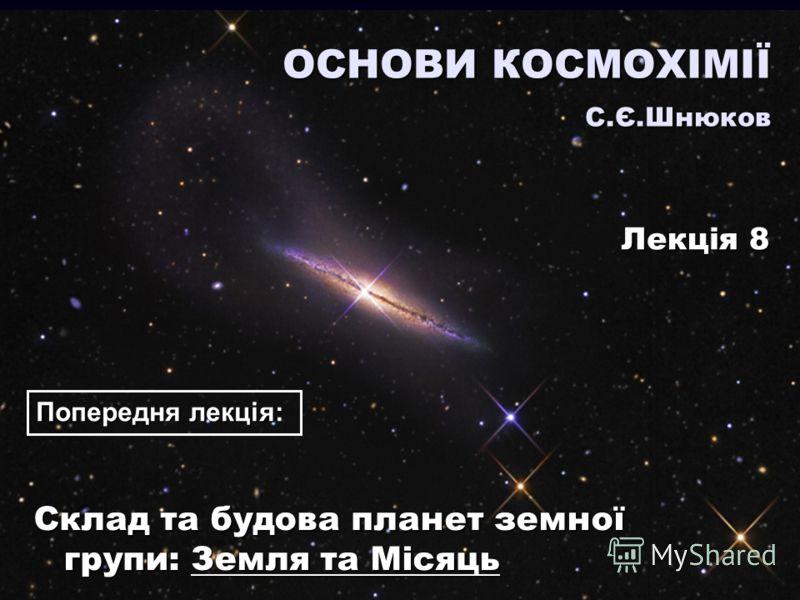 Склад та будова планет земної групи: Земля та Місяць ОСНОВИ КОСМОХІМІЇ С.Є.Шнюков Лекція 8 Попередня лекція: