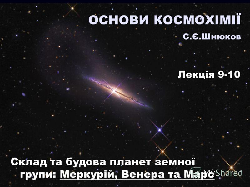 Склад та будова планет земної групи: Меркурій, Венера та Марс ОСНОВИ КОСМОХІМІЇ С.Є.Шнюков Лекція 9-10