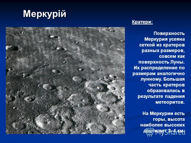Меркурій Кратери: Поверхность Меркурия усеяна сеткой из кратеров разных размеров, совсем как поверхность Луны. Их распределение по размерам аналогично лунному. Большая часть кратеров образовалась в результате падения метеоритов. На Меркурии есть горы