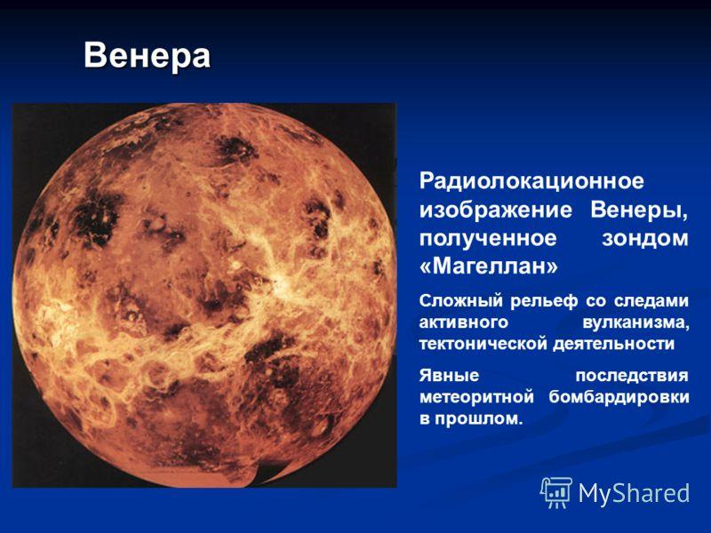 Венера Радиолокационное изображение Венеры, полученное зондом «Магеллан» Сложный рельеф со следами активного вулканизма, тектонической деятельности Явные последствия метеоритной бомбардировки в прошлом.