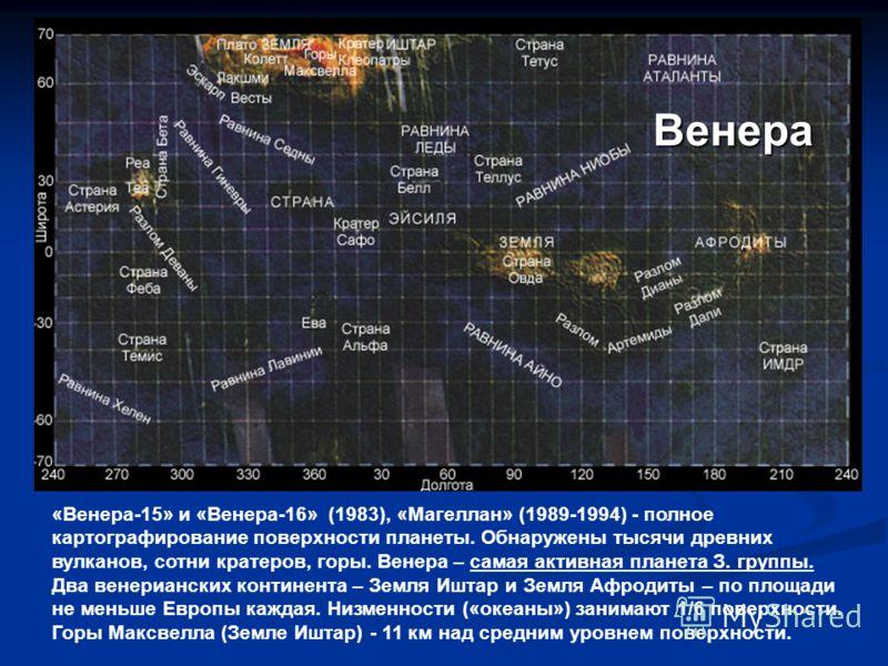 «Венера-15» и «Венера-16» (1983), «Магеллан» (1989-1994) - полное картографирование поверхности планеты. Обнаружены тысячи древних вулканов, сотни кратеров, горы. Венера – самая активная планета З. группы. Два венерианских континента – Земля Иштар и