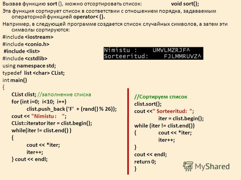 Вызвав функцию sort (), можно отсортировать список: void sort(); Эта функция сортирует список в соответствии с отношением порядка, задаваемым операторной функцией operator< (). Например, в следующей программе создается список случайных символов, а за