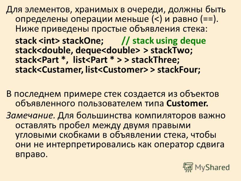 Для элементов, хранимых в очереди, должны быть определены операции меньше ( stackTwo; stack > stackThree; stack > stackFour; В последнем примере стек создается из объектов объявленного пользователем типа Customer. Замечание. Для большинства компилято