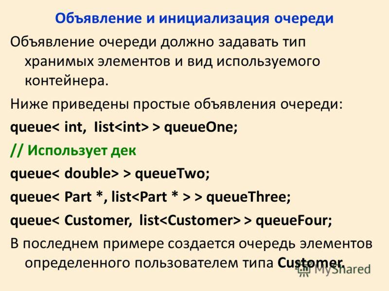 Объявление и инициализация очереди Объявление очереди должно задавать тип хранимых элементов и вид используемого контейнера. Ниже приведены простые объявления очереди: queue > queueOne; // Использует дек queue > queueTwo; queue > queueThree; queue >