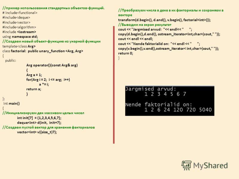//пример использования стандартных объектов-функций. # include #include #include #include #include using namespace std; //Создаем новый объект-функцию из унарной функции template class factorial: public unary_function { public: Arg operator()(const A