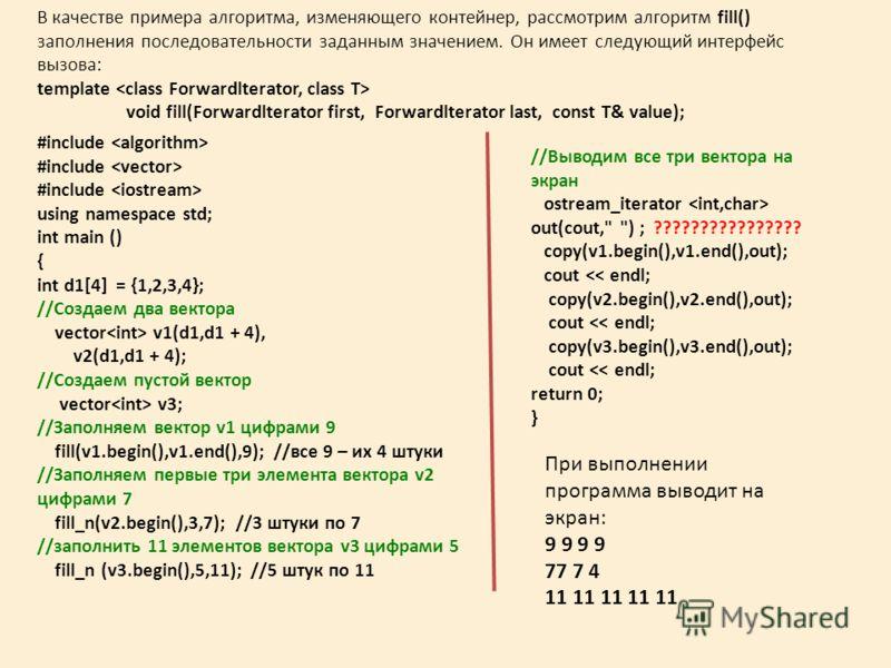 В качестве примера алгоритма, изменяющего контейнер, рассмотрим алгоритм fill() заполнения последовательности заданным значением. Он имеет следующий интерфейс вызова: template void fill(Forwardlterator first, Forwardlterator last, const T& value); #i