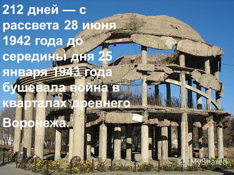 212 дней с рассвета 28 июня 1942 года до середины дня 25 января 1943 года бушевала война в кварталах древнего Воронежа.