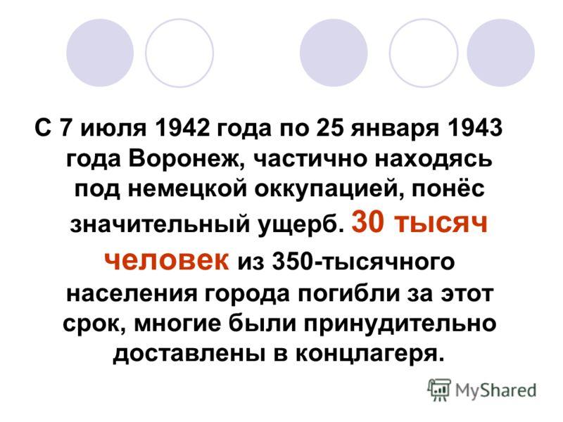 С 7 июля 1942 года по 25 января 1943 года Воронеж, частично находясь под немецкой оккупацией, понёс значительный ущерб. 30 тысяч человек из 350-тысячного населения города погибли за этот срок, многие были принудительно доставлены в концлагеря.