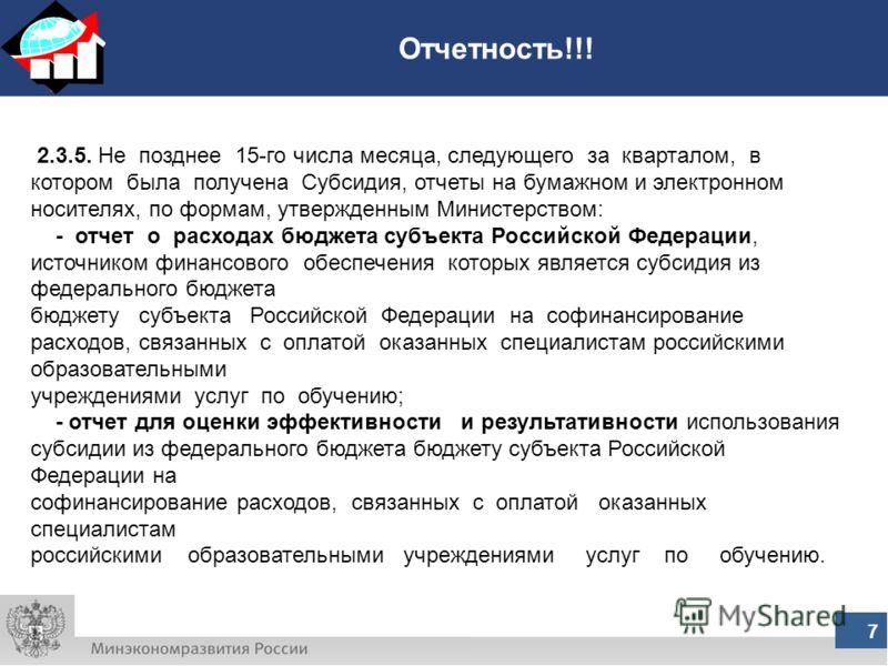 Отчетность!!! 7 2.3.5. Не позднее 15-го числа месяца, следующего за кварталом, в котором была получена Субсидия, отчеты на бумажном и электронном носителях, по формам, утвержденным Министерством: - отчет о расходах бюджета субъекта Российской Федерац
