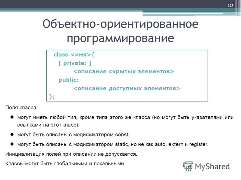 Объектно-ориентированное программирование 12 class { [ private: ] public: }; Поля класса: могут иметь любой тип, кроме типа этого же класса (но могут быть указателями или ссылками на этот класс); могут быть описаны с модификатором const; могут быть о