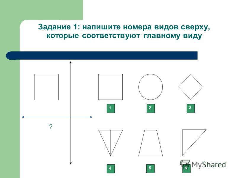Задание 1: напишите номера видов сверху, которые соответствуют главному виду 123 ? 4 56