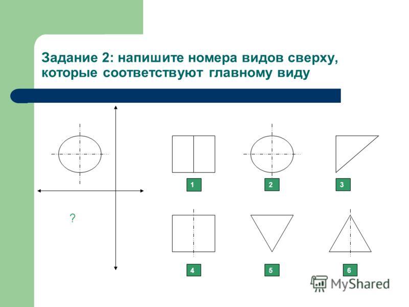 Задание 2: напишите номера видов сверху, которые соответствуют главному виду 123 456 ?