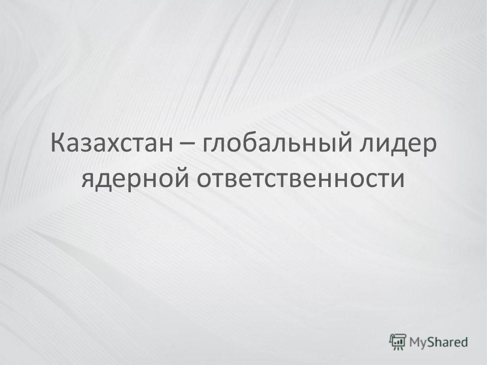 Казахстан – глобальный лидер ядерной ответственности