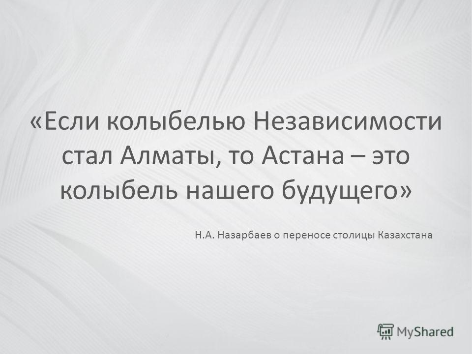 «Если колыбелью Независимости стал Алматы, то Астана – это колыбель нашего будущего» Н.А. Назарбаев о переносе столицы Казахстана
