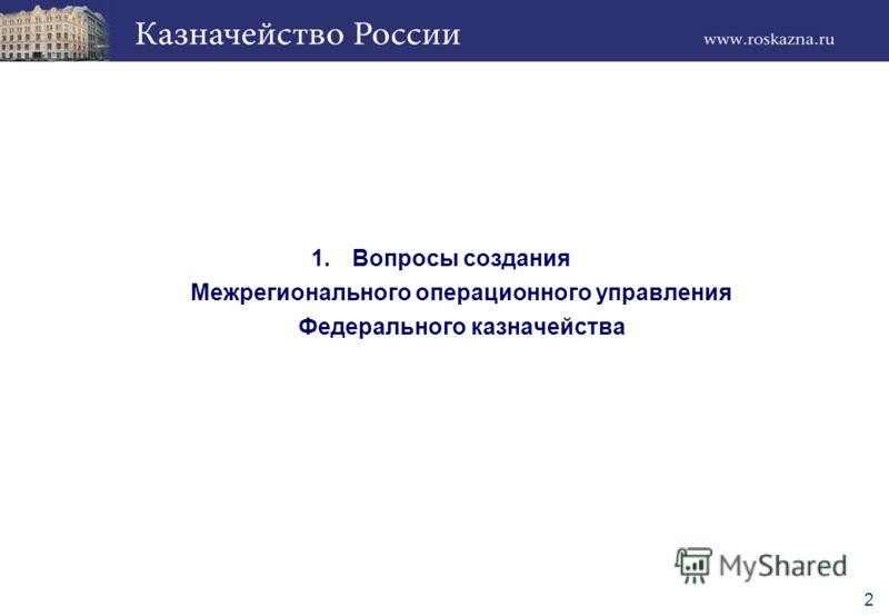 2 1.Вопросы создания Межрегионального операционного управления Федерального казначейства