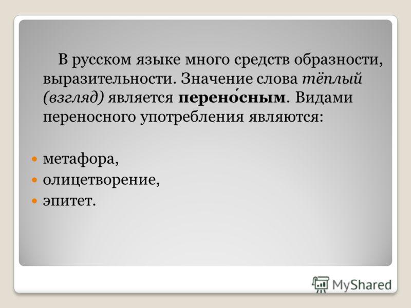В русском языке много средств образности, выразительности. Значение слова тёплый (взгляд) является переносным. Видами переносного употребления являются: метафора, олицетворение, эпитет.