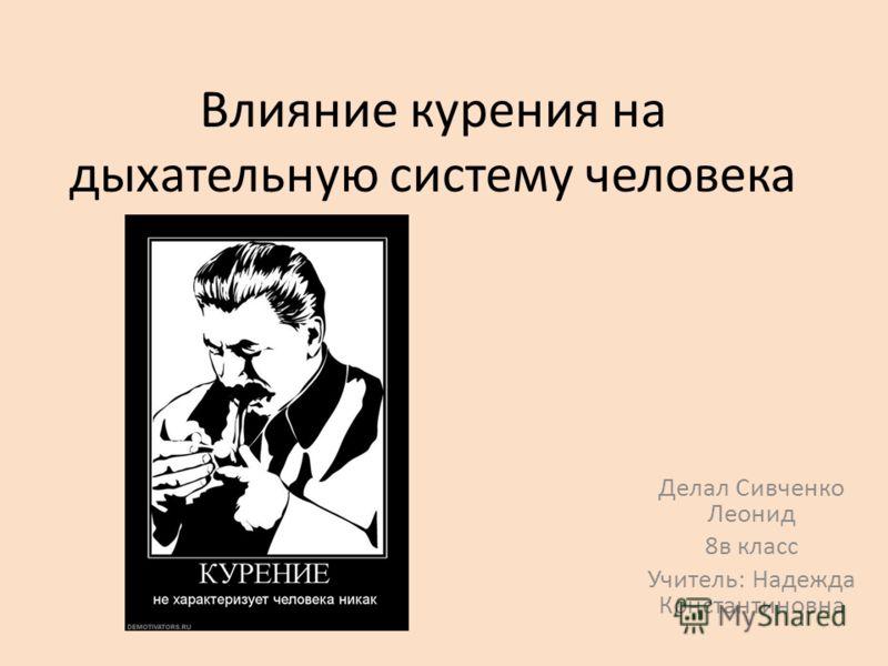 Влияние курения на дыхательную систему человека Делал Сивченко Леонид 8в класс Учитель: Надежда Константиновна