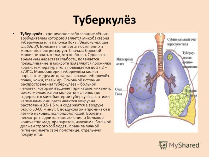 Туберкулёз Туберкулёз – хроническое заболевание лёгких, возбудителем которого является микобактерия туберкулёза или палочка Коха. (демонстрация слайда 8). Болезнь начинается постепенно и медленно прогрессирует. Сначала больной может не знать о том, ч