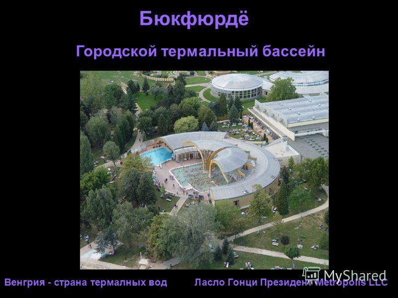 Бюкфюрдё Венгрия - страна термалных вод Ласло Гонци Президент Metropolis LLC Городской термальный бассейн