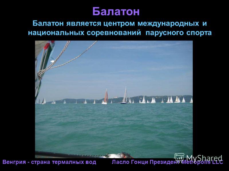Балатон Венгрия - страна термалных вод Ласло Гонци Президент Metropolis LLC Балатон является центром международных и национальных соревнований парусного спорта